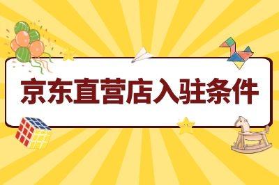 婴儿用品怎么入驻京东直营店?入驻京东需要什么条件?
